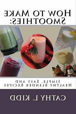 How to Make Smoothies: Simple, Easy and Healthy Blender Reci