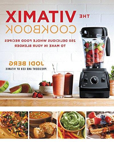 The Vitamix Cookbook: 250 Delicious Whole Food Recipes to Ma
