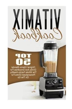 Vitamix Cookbook: Top 50 Original Vitamix Blender Drinks And